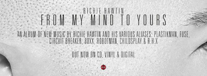 "RICHIE HAWTIN – FROM MY MIND TO YOURS AN ALBUM OF NEW MUSIC BY RICHIE HAWTIN AND HIS VARIOUS ALIASES DOUBLE CD. SEVEN 12″ VINYL & DIGITAL ""This year is the 25th anniversary of Plus 8 Records, the label that John Acquaviva and I started at the beginning of our technology-fuelled journey into music. We thought …"