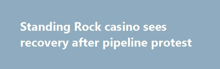 Standing Rock casino sees recovery after pipeline protest http://casino4uk.com/2017/11/13/standing-rock-casino-sees-recovery-after-pipeline-protest/  Finances at a casino run by the Standing Rock Sioux Tribe are slowly improving, after facing a $6 million shortfall during the peak of the Dakota ...The post Standing Rock <b>casino</b> sees recovery after pipeline protest appeared first on Casino4uk.com.