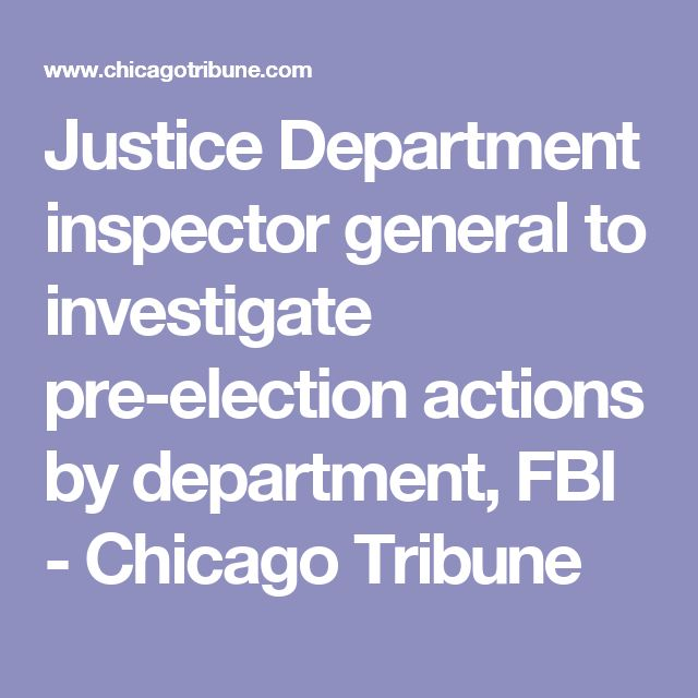 Justice Department inspector general to investigate pre-election actions by department, FBI - Chicago Tribune