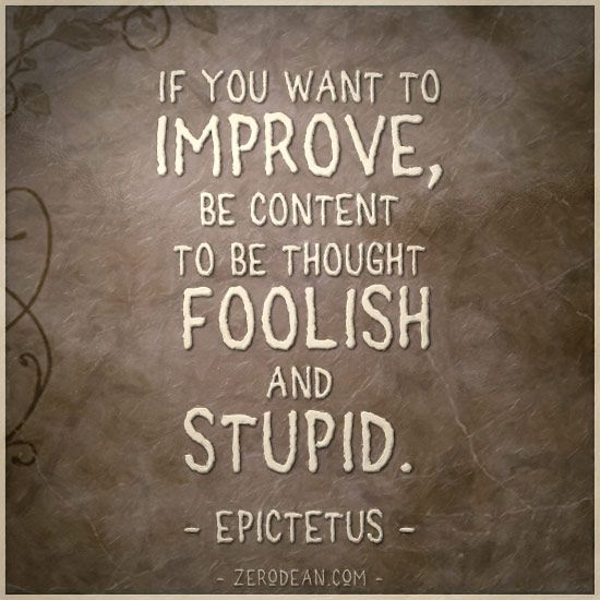'If you want to improve, be content to be thought foolish...'