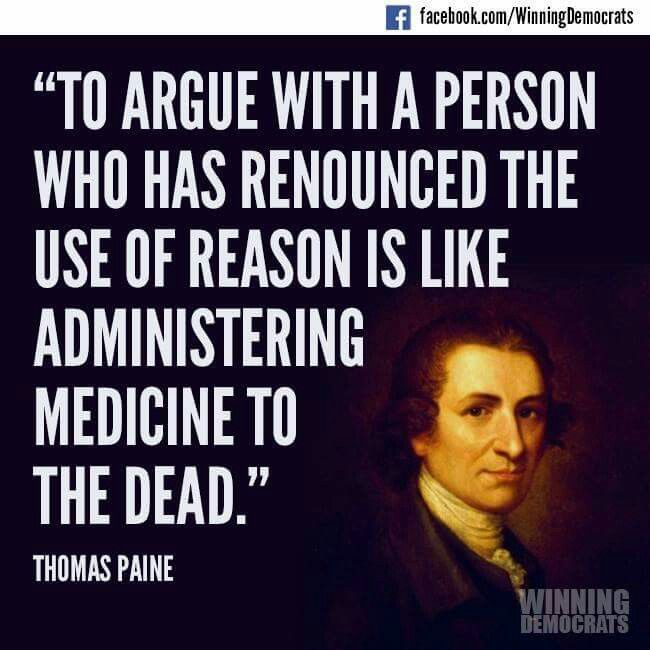 To argue with a person who has renounced the use of reason is like adminstering medicine to the dead. - Thomas Paine. ... wise man, wise words!
