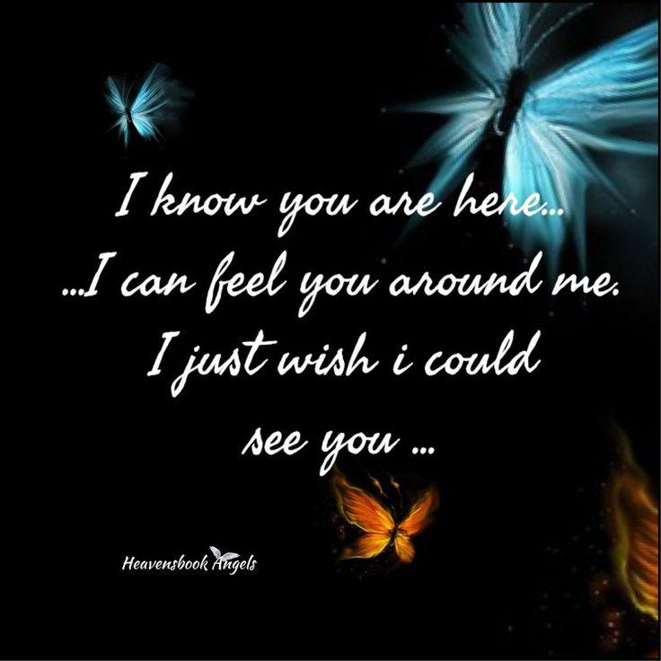 I know you are here ... I can feel you around me . I just wish I could see you ... <3 Ich weiß, du bist hier ... ich kann dich um mich fühlen. Ich wünschte nur, ich könnte dich sehen ...