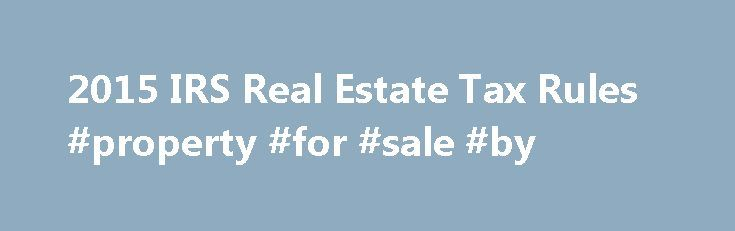 2015 IRS Real Estate Tax Rules #property #for #sale #by http://property.nef2.com/2015-irs-real-estate-tax-rules-property-for-sale-by/  What are the 2015 IRS Real Estate Tax Rules If you own real estate, you will find all the information you need regarding IRS real estate tax rules for your property here. Real Estate Owner focuses on the 2015 IRS real estate tax rules which you will use for your 2014 tax return. By understanding and utilizing tax breaks available to you, you will minimize…
