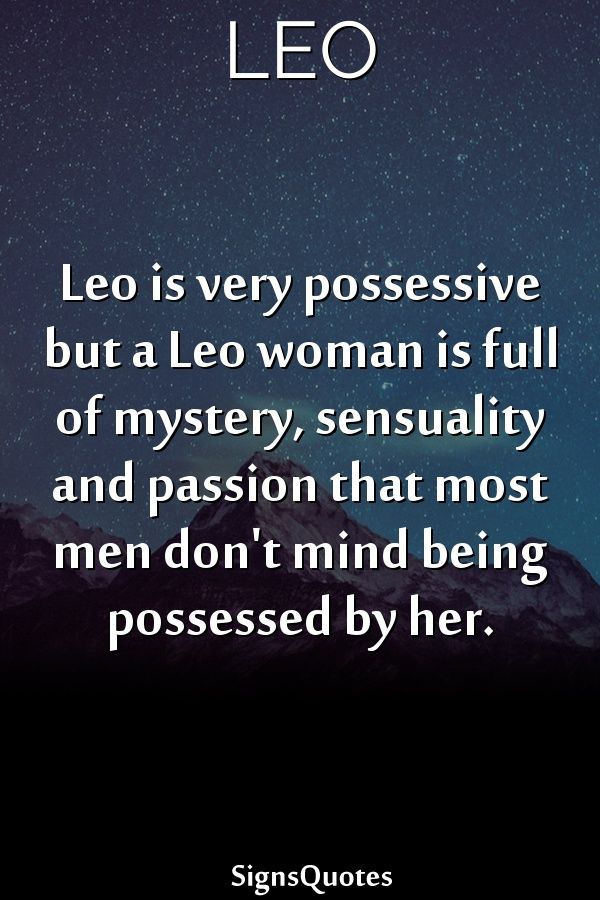Leo is very possessive but a Leo woman is full of mystery