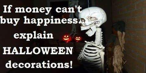 If money can't buy happiness explain HALLOWEEN decorations.