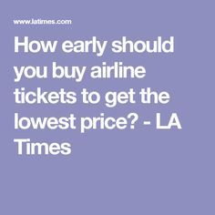 How early should you buy airline tickets to get the lowest price? - LA Times