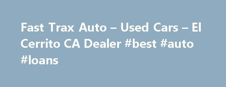 Fast Trax Auto – Used Cars – El Cerrito CA Dealer #best #auto #loans http://auto.remmont.com/fast-trax-auto-used-cars-el-cerrito-ca-dealer-best-auto-loans/  #trak auto # Fast Trax Auto – El Cerrito CA, 94530 Welcome to El Cerrito's Used Cars, Used Pickup Trucks Website. Fast Trax Auto is a El Cerrito Used Cars. Used Pickups For Sale lot in El Cerrito and serving nearby cities including Alameda, Albany, Belvedere Tiburon, Benicia, Berkeley, Canyon, Castro Valley, Concord, Corte Madera…