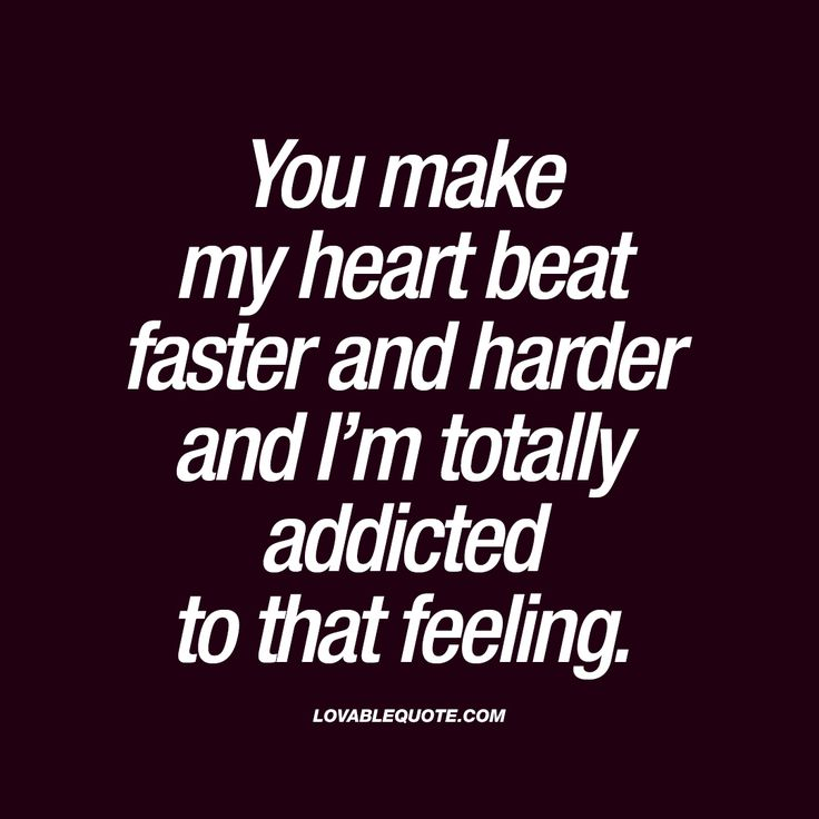 """You make my heart beat faster and harder and I'm totally addicted to that feeling."""""""