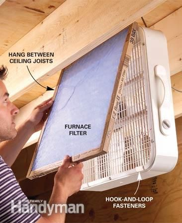 Use a furnace filter and a box fan.   Cant afford an air cleaner for those dusty woodworking jobs on the weekend? Think again. Attach a furnace filter with hook-and-loop tabs to the air intake side of a box fan and hang the fan between the ceiling joists so you wont hit your head on it while you work. Just switch it on and fine dust particles from sanding and sawing will be drawn into the filter by the vacuum created by the fan.