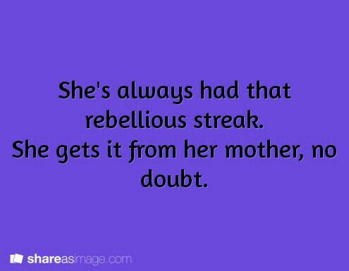 She's always had a rebellious streak. She gets it from her mother, no doubt.