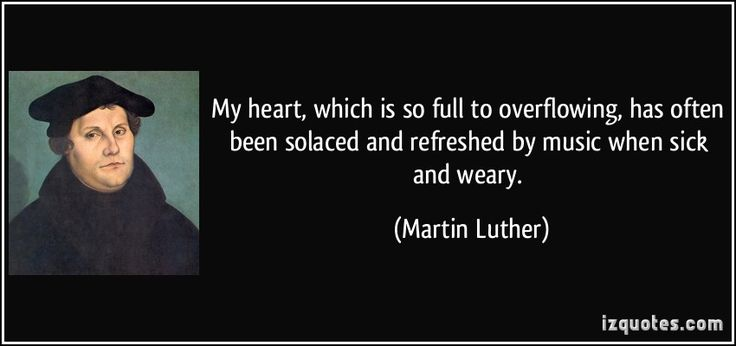My heart, which is so full to overflowing, has often been solaced and refreshed by music when sick and weary. (Martin Luther) #quotes #quote #quotations #MartinLuther