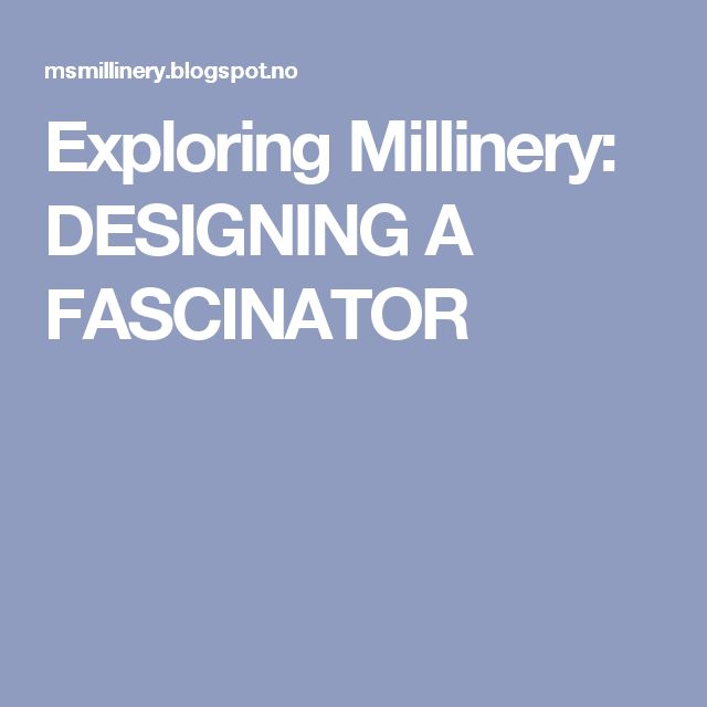 Exploring Millinery: DESIGNING A FASCINATOR