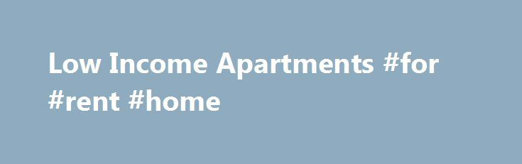 Low Income Apartments #for #rent #home http://rental.remmont.com/low-income-apartments-for-rent-home/  #cheap rent # If you are looking for a low income apartment, we can help you out. Search for apartments by city or state – we have studios, 1, 2 and 3 bedroom units ready for you to rent today. If you are looking for corporate housing or long term rentals we have that as...