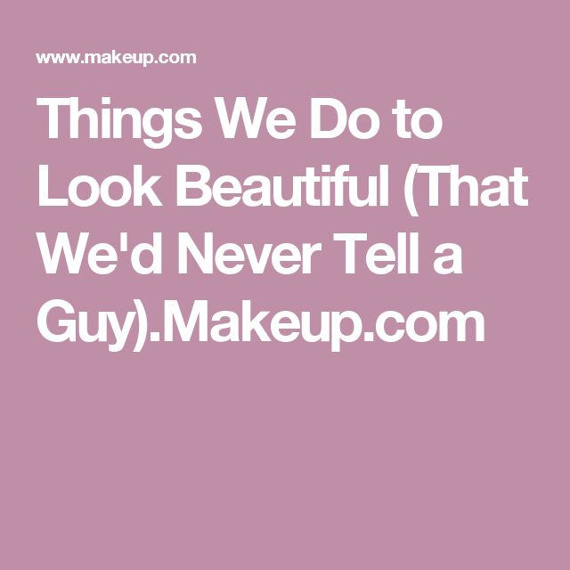 Things We Do to Look Beautiful (That We'd Never Tell a Guy).Makeup.com