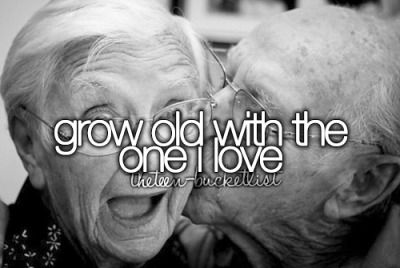 Grow old with the one I love.