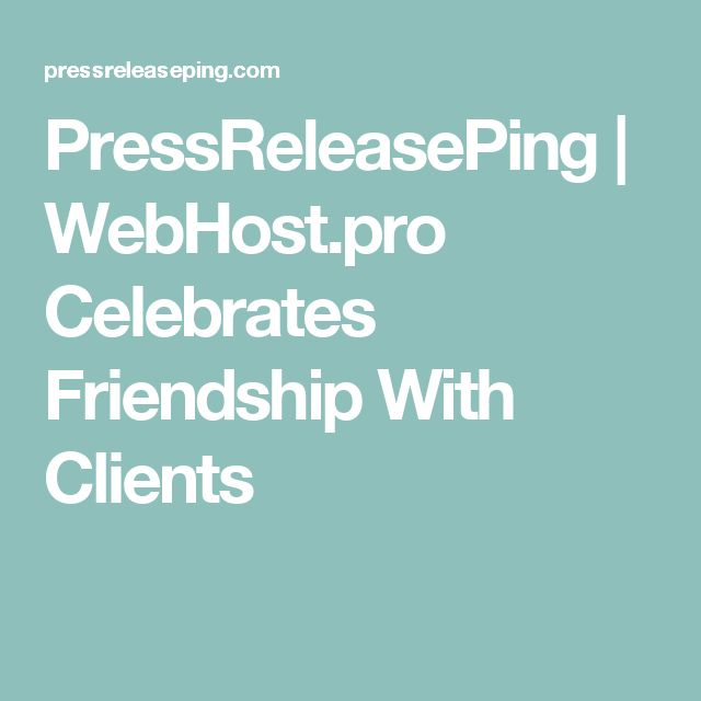 PressReleasePing | WebHost.pro Celebrates Friendship With Clients