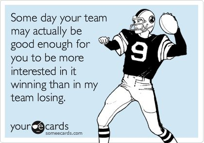 Some day your team may actually be good enough for you to be more interested in it winning than in my team losing.