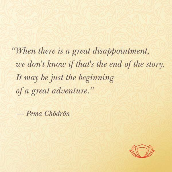 When there is a great disappointment, we don't know if that's the end of the story.  It may be the beginning of a great adventure.