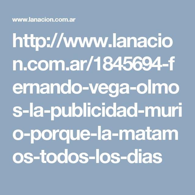 http://www.lanacion.com.ar/1845694-fernando-vega-olmos-la-publicidad-murio-porque-la-matamos-todos-los-dias