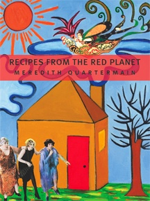 """Recipes from the Red Planet"" by Meredith Quartermain (BookThug 2010)- shortlisted for the 2011 Ethel Wilson Fiction Prize"