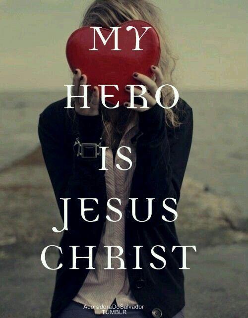 My Hero is Jesus Christ! Amen!