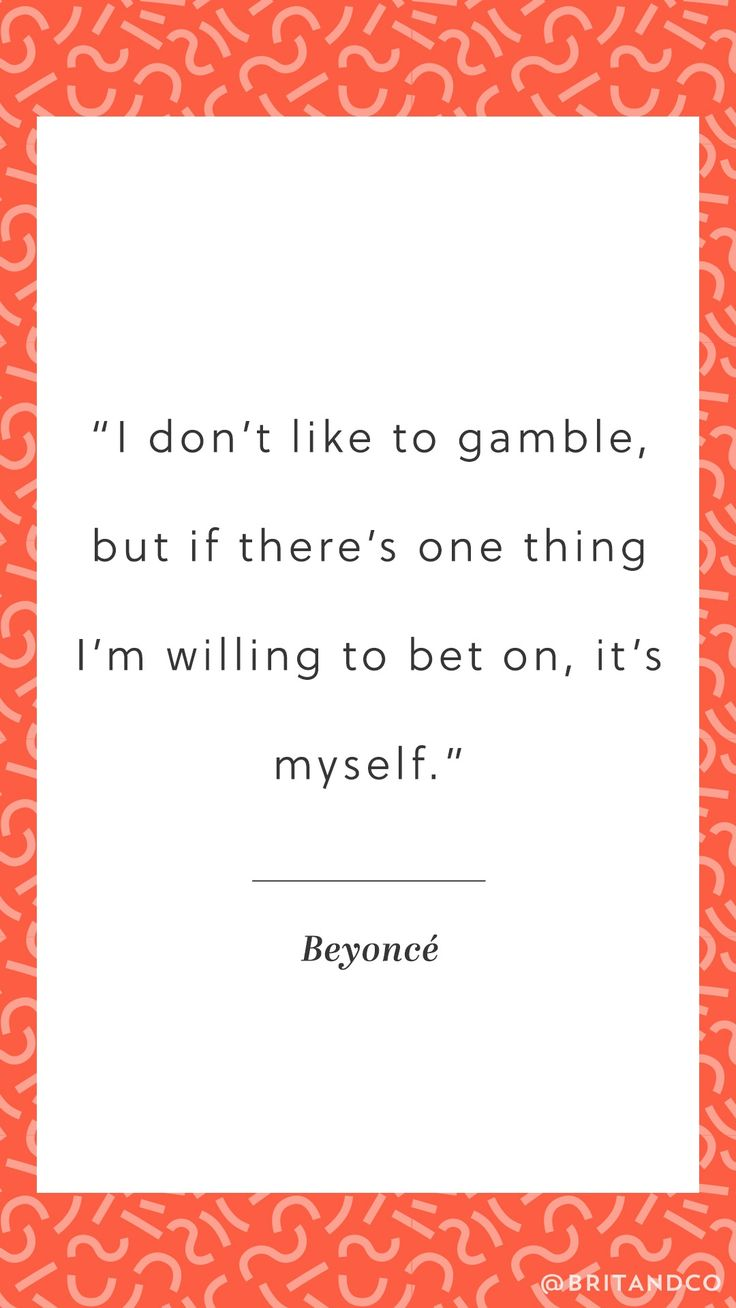 """Here's an empowering quote from Beyoncé: """"I don't like to gamble, but if there's one thing I'm willing to bet on, it's myself."""""""