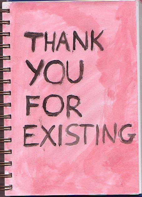 Thank you for existing. This saying would be so awesome as a card.