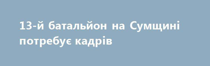 13-й батальйон на Сумщині потребує кадрів http://sumypost.com/sumynews/obwestvo/13-j_batal_jon_na_sumwin_potrebu_kadr_v  Командир 13-го батальйону, що дислокується у смт.Вороніж, Шосткинського району, Віталій Гуляєв,проінформував про вакантні посади у ОМПБ.