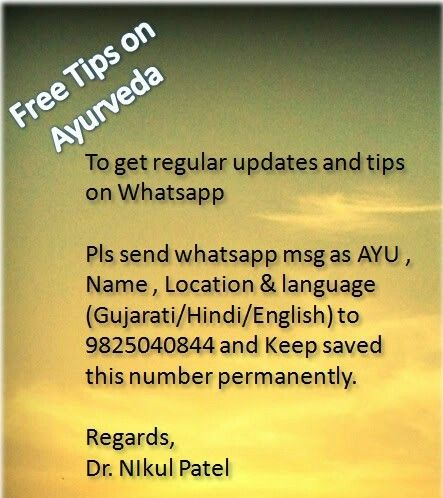 Free Tips on Ayurveda  To get regular updates and tips on Whatsapp please send whatsapp message as AYU , Name , Location and language ( Gujarati/Hindi/English) to 9825040844 and Keep saved this number permanantly. Regards, Dr. NIkul Patel
