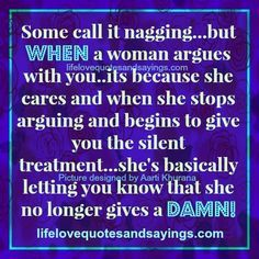 Some call it nagging…but WHEN a woman argues with you..its because she cares and when she stops arguing and begins to give you the silent treatment…she's basically letting you know that she no longer gives a DAMN!