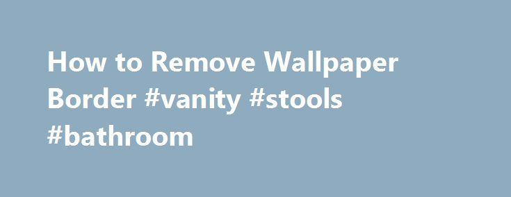 How to Remove Wallpaper Border #vanity #stools #bathroom http://bathrooms.remmont.com/how-to-remove-wallpaper-border-vanity-stools-bathroom/  #wallpaper borders bathroom How to Remove Wallpaper Border L Ross asked: How do I remove wallpaper border? The border has been on 9 years. Is there a removal method using stuff we have around the house instead of buying something? Thank you. Wallpaper borders offer a quick way to enhance the beauty of any room. When the time comes to remove them for…