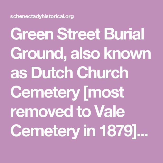 Green Street Burial Ground, also known as Dutch Church Cemetery [most removed to Vale Cemetery in 1879][Arranged alphabetically. Includes contextual information about cemetery, and information about Green Street burials extracted from numerous specified sources, including Pearson and Vrooman. Includes headstone inscriptions.]