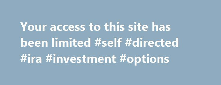 Your access to this site has been limited #self #directed #ira #investment #options http://netherlands.nef2.com/your-access-to-this-site-has-been-limited-self-directed-ira-investment-options/  # Your access to this site has been limited Your access to this service has been temporarily limited. Please try again in a few minutes. (HTTP response code 503) Reason: Access from your area has been temporarily limited for security reasons. Important note for site admins: If you are the administrator…