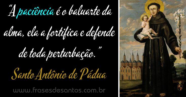 """""""A paciência é o baluarte da alma, ela a fortifica e defende de toda perturbação."""" Santo Antônio de Pádua"""