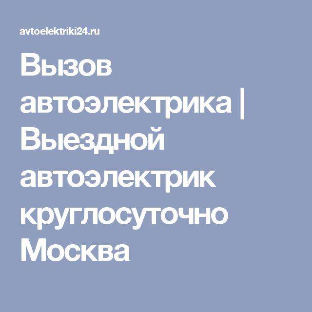 Вызов автоэлектрика   Выездной автоэлектрик круглосуточно Москва