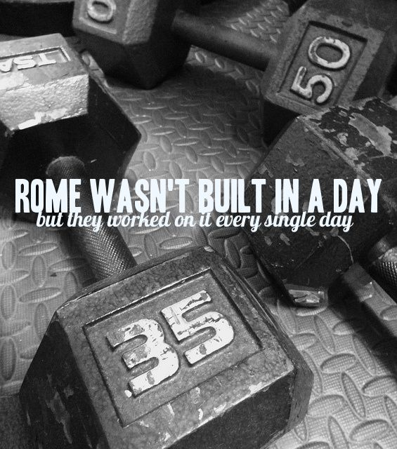 Rome wasn't built in a day, but they worked on it every single day.