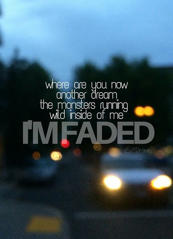 Where are you now / Another dream / The monsters running wild inside of me / I'm faded // Faded~Alan Walker