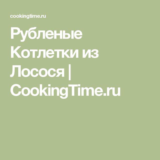 Рубленые Котлетки из Лосося | CookingTime.ru
