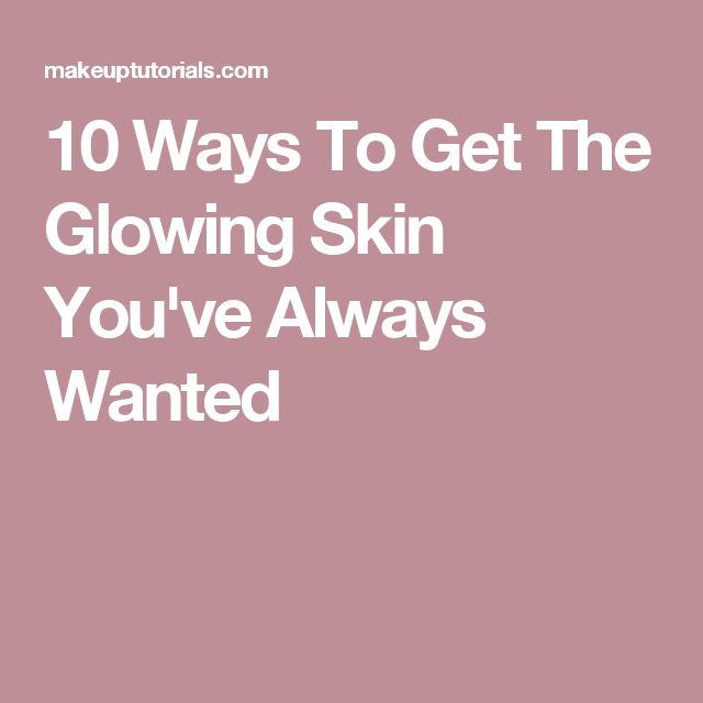 10 Ways To Get The Glowing Skin You've Always Wanted