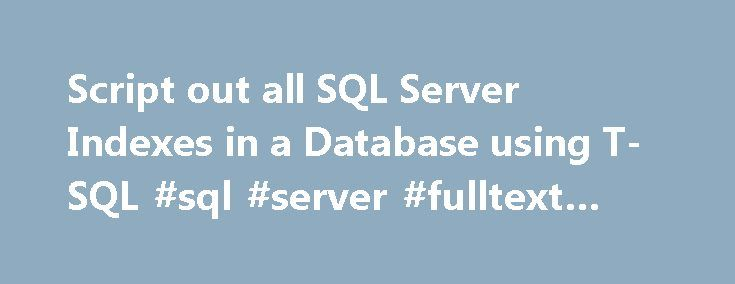 Script out all SQL Server Indexes in a Database using T-SQL #sql #server #fulltext #index http://earnings.nef2.com/script-out-all-sql-server-indexes-in-a-database-using-t-sql-sql-server-fulltext-index/  Script out all SQL Server Indexes in a Database using T-SQL By: Percy Reyes | Read Comments (17) | Related Tips: More > Indexing Problem Sometimes as a DBA we need to generate a T-SQL script for dropping and creating indexes in our SQL Server databases. However, SQL Server Management Studio…