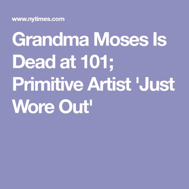Grandma Moses Is Dead at 101; Primitive Artist 'Just Wore Out'