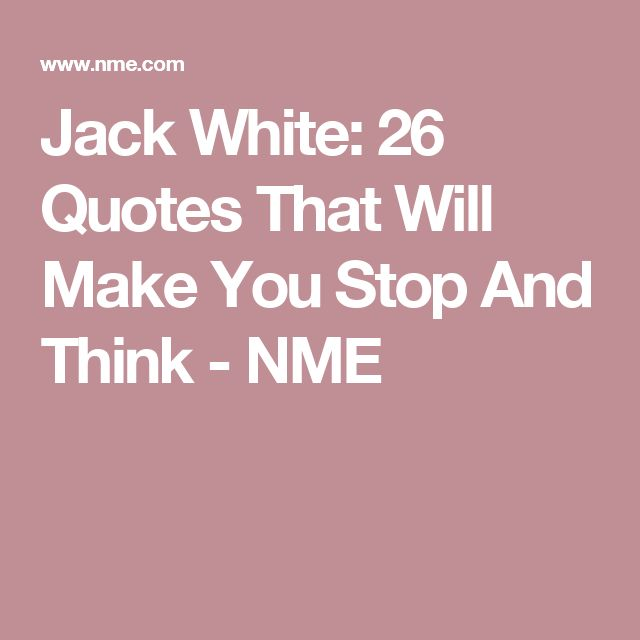Jack White: 26 Quotes That Will Make You Stop And Think - NME