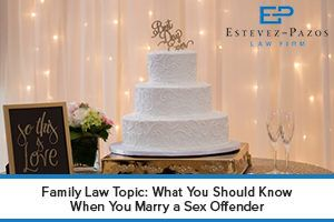 Family Law Topic: What You Should Know When You Marry a Sex Offender. If you have family law issues or questions, contact our attorneys for the help you need.