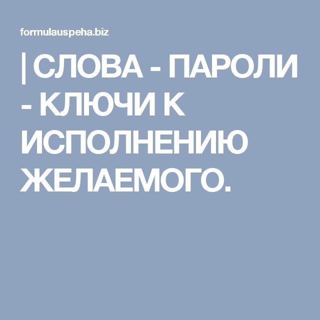| CЛОВА - ПАРОЛИ - КЛЮЧИ К ИСПОЛНЕНИЮ ЖЕЛАЕМОГО.