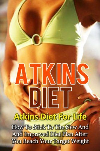 Atkins Diet: Atkins Diet For Life-How To Stick To The New And Improved Diet Plan After You Reach Your Target Weight (Atkins Diet, Atkins Diet Recipes, ... Diet Plans, Healthy Foods, Low Carb Diet) [Kindle Edition] $3.08