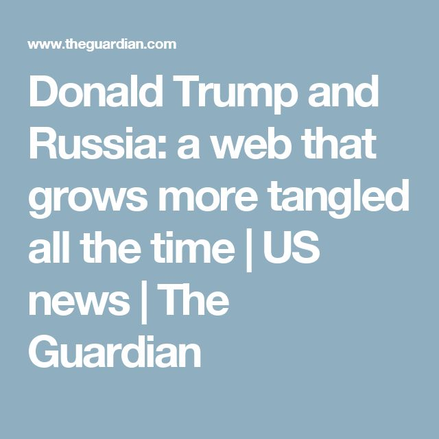 Donald Trump and Russia: a web that grows more tangled all the time   US news   The Guardian