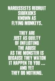 Narcissists recruit sidekicks known as flying monkeys. They are just as guilty of inflicting the abuse as the monster is because they watch it happen to you and yet they do nothing.