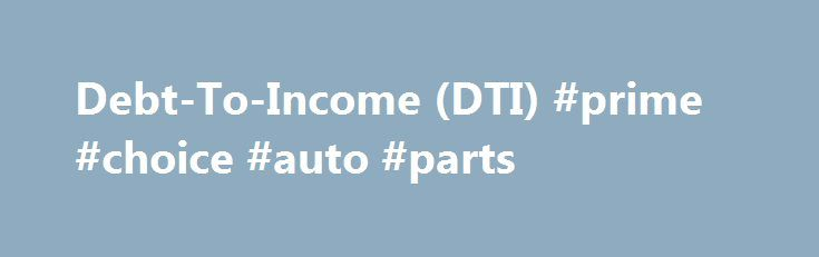 Debt-To-Income (DTI) #prime #choice #auto #parts http://nef2.com/debt-to-income-dti-prime-choice-auto-parts/  #auto finance calculator # Debt-To-Income Ratio (DTI) Calculator What is my debt-to-income ratio? Your debt-to-income ratio consists of two separate percentages: a front ratio (housing debt only) and a back ratio (all debts combined). This is written as front/back. Your front ratio is %. This means you pay $ in housing costs out of your...