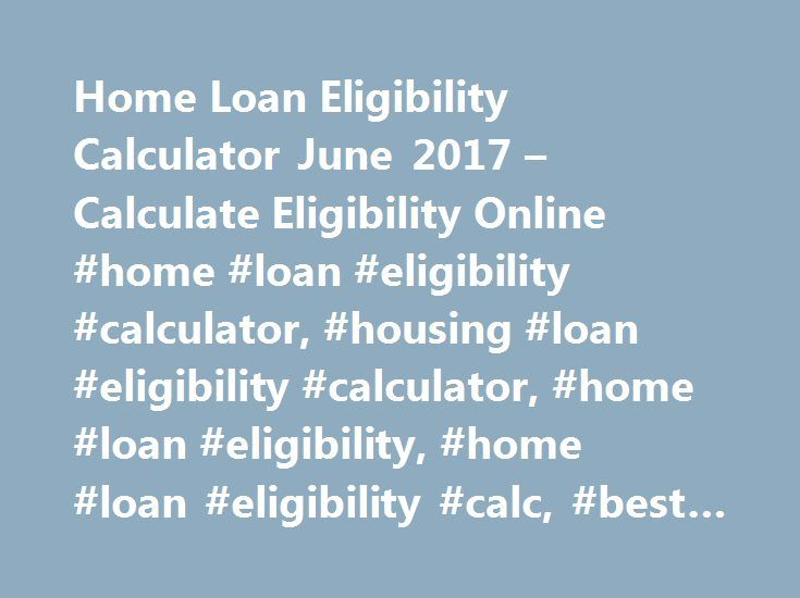 Home Loan Eligibility Calculator June 2017 – Calculate Eligibility Online #home #loan #eligibility #calculator, #housing #loan #eligibility #calculator, #home #loan #eligibility, #home #loan #eligibility #calc, #best #home #loan #calculator http://tennessee.remmont.com/home-loan-eligibility-calculator-june-2017-calculate-eligibility-online-home-loan-eligibility-calculator-housing-loan-eligibility-calculator-home-loan-eligibility-home-loan/  # Home Loan Eligibility Calculator Following are…