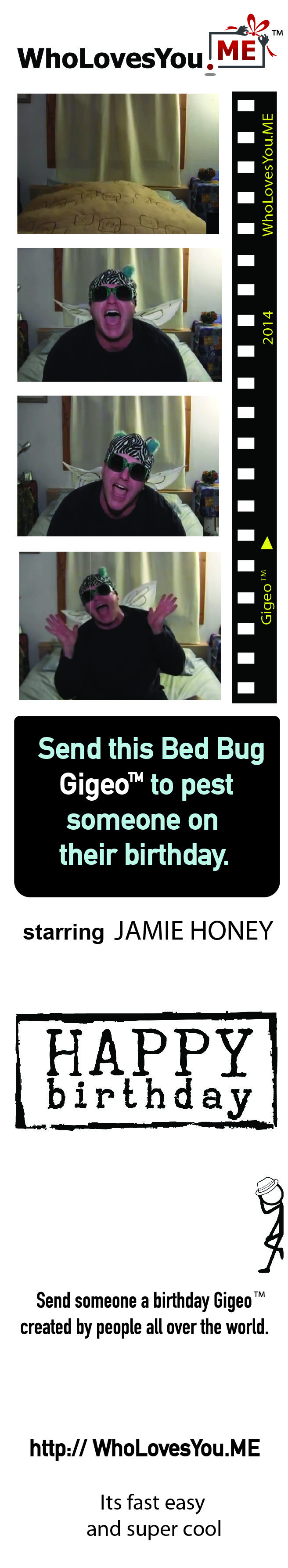 $15 | http://WhoLovesYou.ME Bug someone on their birthday with a completely zany Gigeo™ message. Dressed as the largest bed bug you will ever see, Jamie Honey erupts from under the bed covers to spew forth an exuberant personalized Happy Birthday greeting, chattering away about all possibilities for this special day!  http://WhoLovesYou.ME | #gigeo